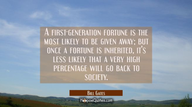 A first-generation fortune is the most likely to be given away but once a fortune is inherited it's