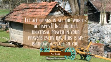 Let all beings in all the worlds be happy). Include this universal prayer in your prayers every day Sai Baba Quotes