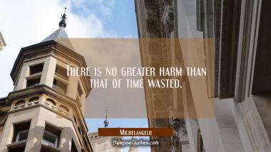 There is no greater harm than that of time wasted.
