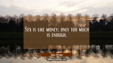 Sex is like money; only too much is enough. John Updike Quotes