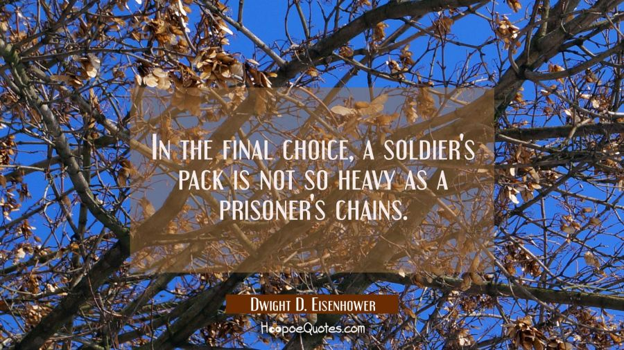 In the final choice a soldier's pack is not so heavy as a prisoner's chains. Dwight D. Eisenhower Quotes