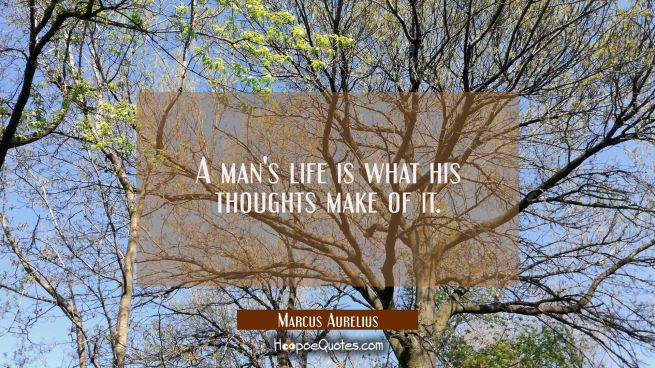 A man's life is what his thoughts make of it.