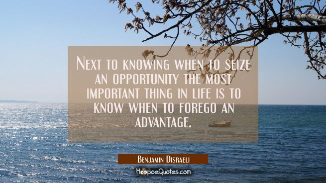 Next to knowing when to seize an opportunity the most important thing in life is to know when to fo