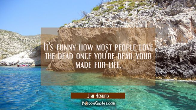 It's funny how most people love the dead once you're dead your made for life.