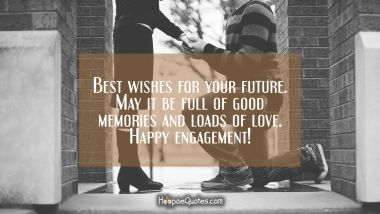 Best wishes for your future. May it be full of good memories and loads of love. Happy engagement! Engagement Quotes