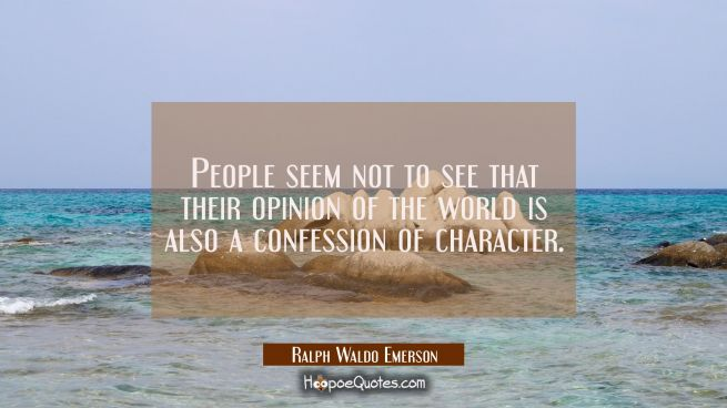 People seem not to see that their opinion of the world is also a confession of character.