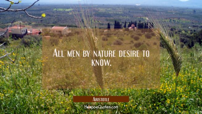 All men by nature desire to know.