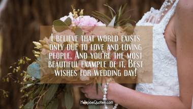 I believe that world exists only due to love and loving people. And you're the most beautiful example of it. Best wishes for wedding day! Wedding Quotes