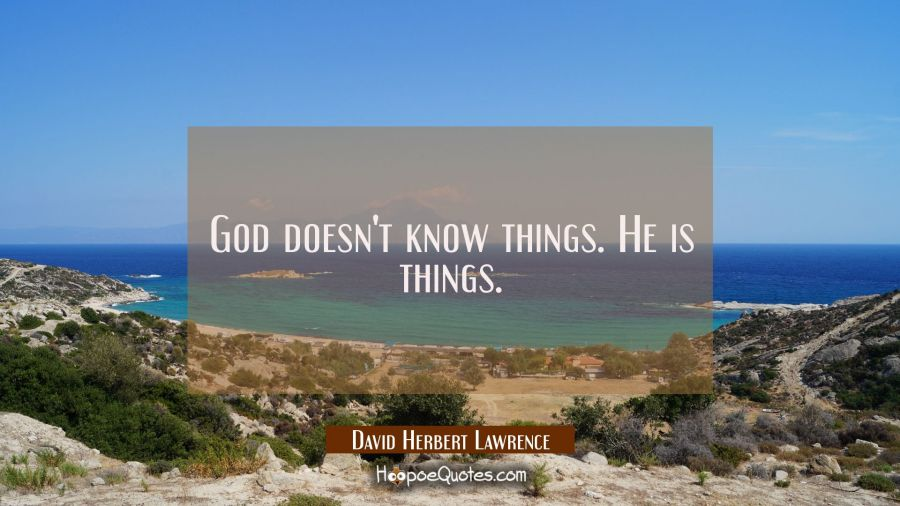 God doesn't know things. He is things. David Herbert Lawrence Quotes