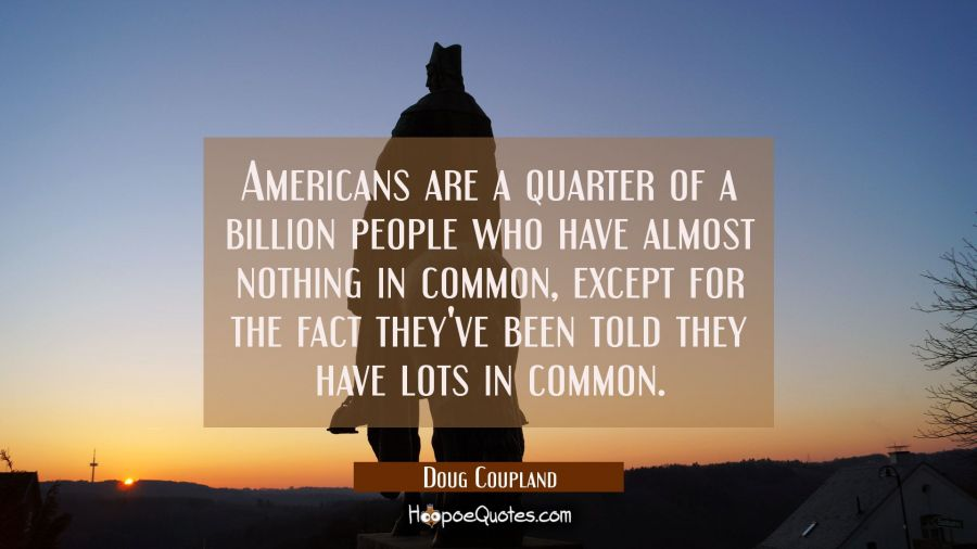 Americans are a quarter of a billion people who have almost nothing in common except for the fact t Doug Coupland Quotes