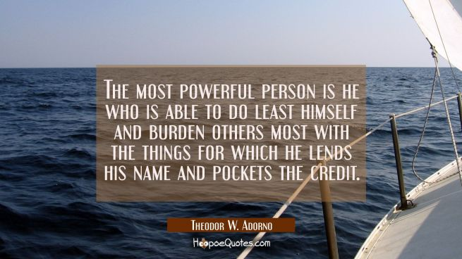 The most powerful person is he who is able to do least himself and burden others most with the thin