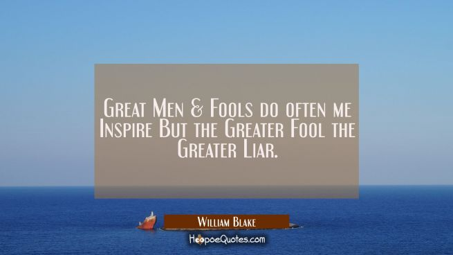 Great Men & Fools do often me Inspire But the Greater Fool the Greater Liar.