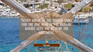 Never argue at the dinner table for the one who is not hungry always gets the best of the argument.