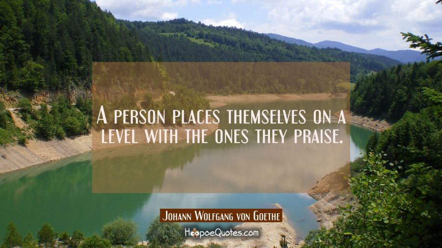 A person places themselves on a level with the ones they praise. Johann Wolfgang von Goethe Quotes