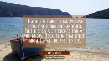 Death is no more than passing from one room into another. But there's a difference for me you know.