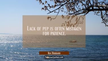 Lack of pep is often mistaken for patience. Kin Hubbard Quotes