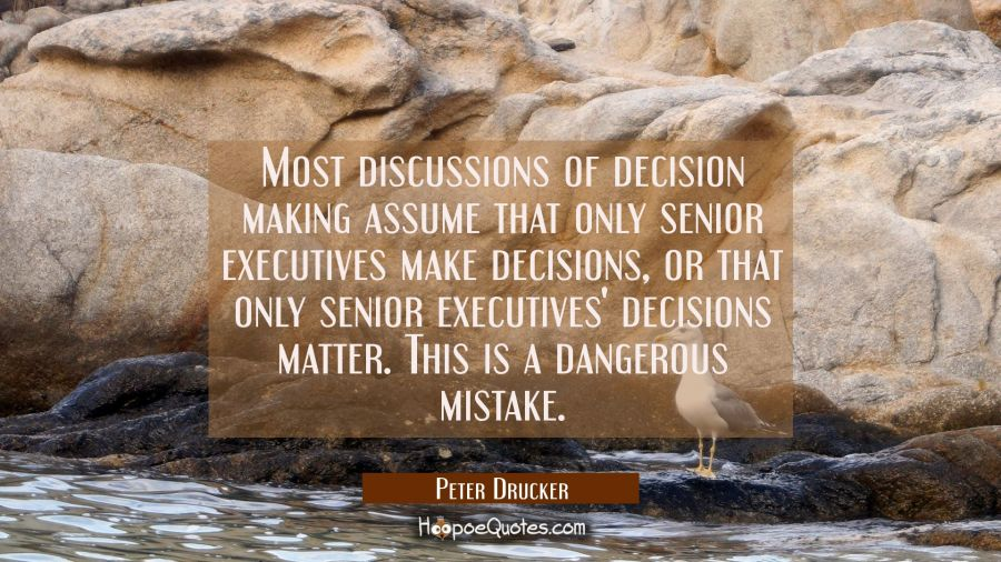 Most discussions of decision making assume that only senior executives make decisions or that only Peter Drucker Quotes