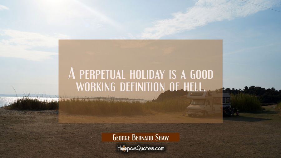 A perpetual holiday is a good working definition of hell. George Bernard Shaw Quotes