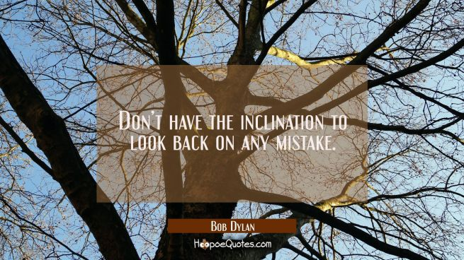 Don't have the inclination to look back on any mistake.