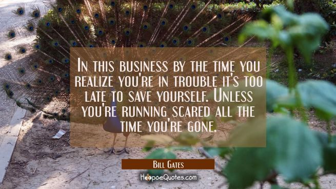In this business by the time you realize you're in trouble it's too late to save yourself. Unless y