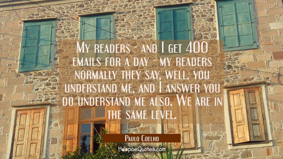 My readers - and I get 400 emails for a day my readers normally they say well you understand me and Paulo Coelho Quotes