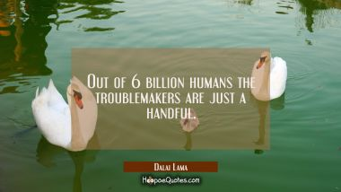 Out of 6 billion humans the troublemakers are just a handful.