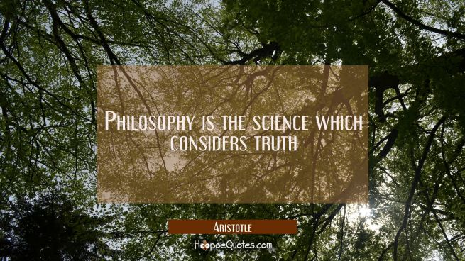 Philosophy is the science which considers truth