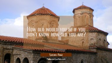 How old would you be if you didn't know how old you are?