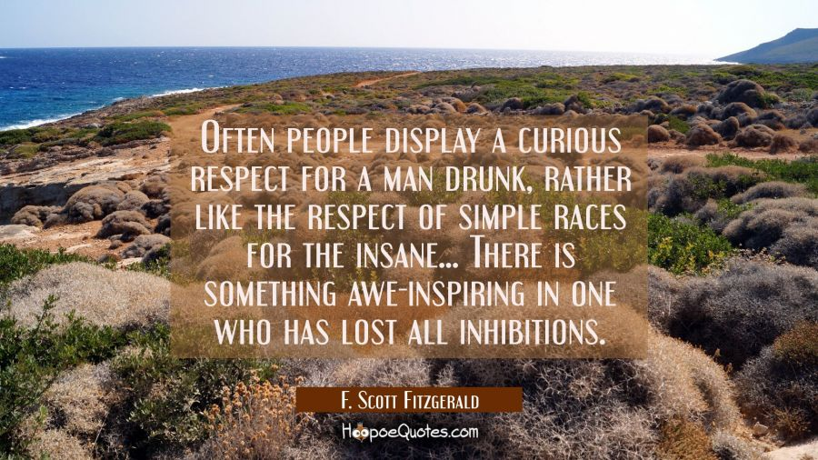 Often people display a curious respect for a man drunk rather like the respect of simple races for F. Scott Fitzgerald Quotes