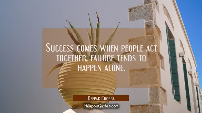 Success comes when people act together, failure tends to happen alone.