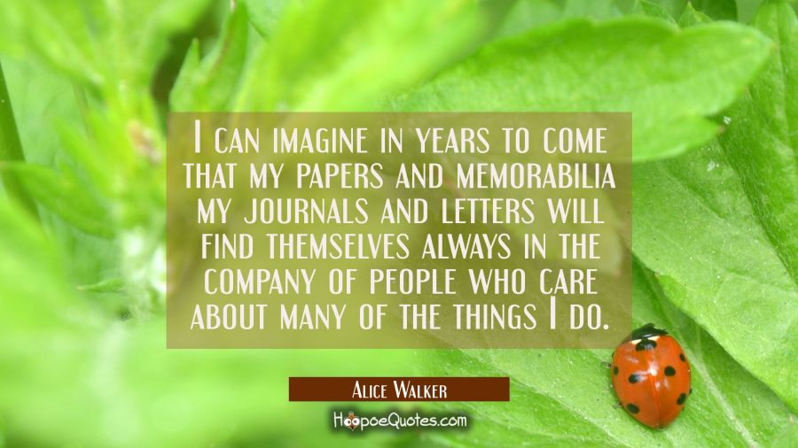 I can imagine in years to come that my papers and memorabilia my journals and letters will find the Alice Walker Quotes