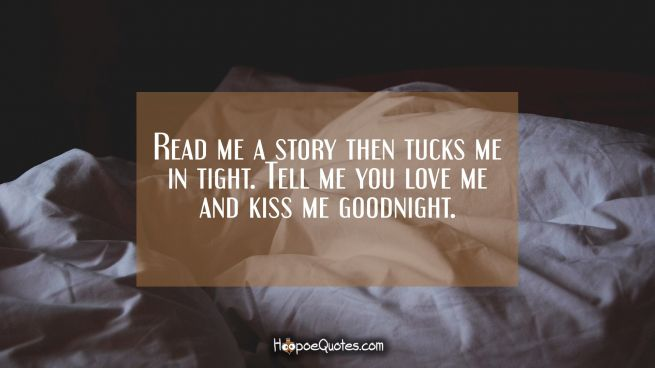 Read me a story then tucks me in tight. Tell me you love me and kiss me goodnight.