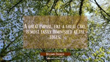 A great empire like a great cake is most easily diminished at the edges.