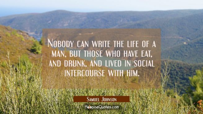 Nobody can write the life of a man but those who have eat and drunk and lived in social intercourse