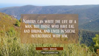 Nobody can write the life of a man but those who have eat and drunk and lived in social intercourse Samuel Johnson Quotes