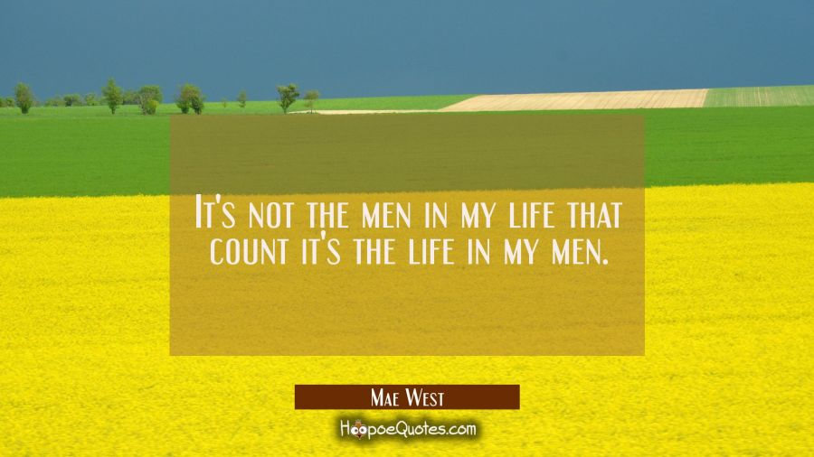 It's not the men in my life that count it's the life in my men. Mae West Quotes