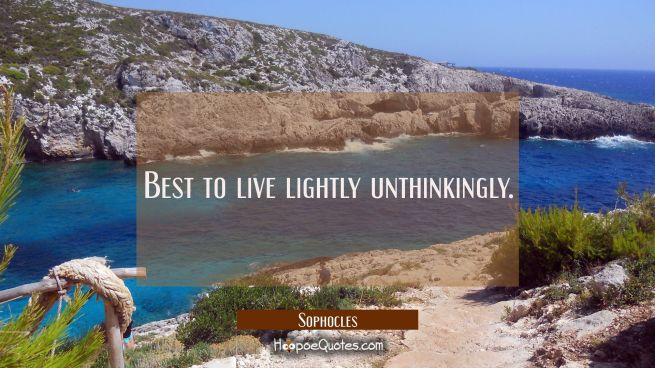 Best to live lightly unthinkingly.