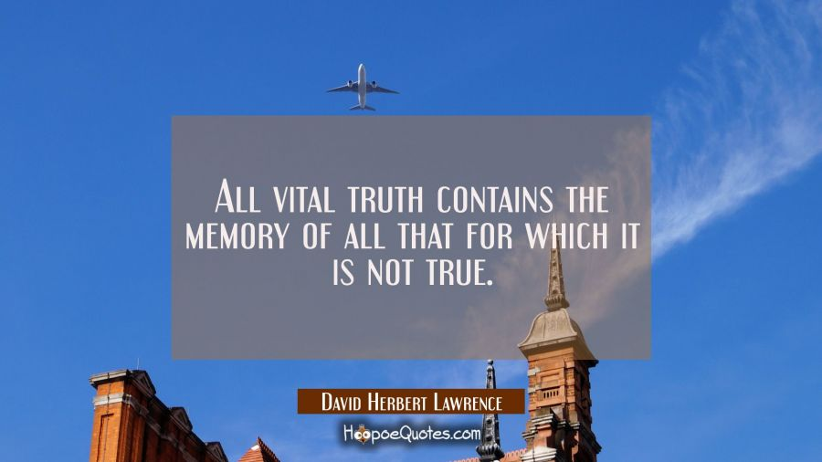 All vital truth contains the memory of all that for which it is not true. David Herbert Lawrence Quotes