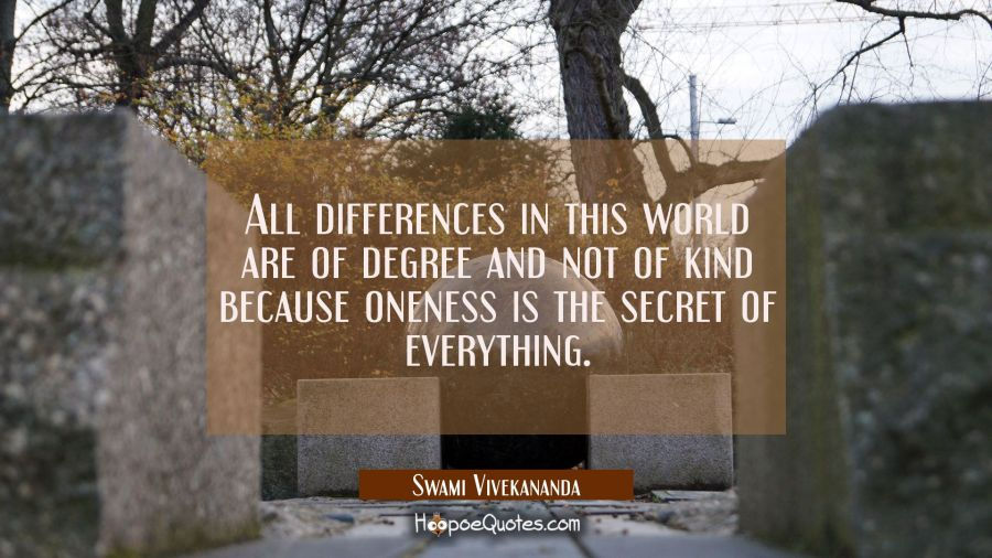 All differences in this world are of degree and not of kind because oneness is the secret of everyt Swami Vivekananda Quotes