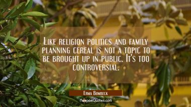 Like religion politics and family planning cereal is not a topic to be brought up in public. It's t