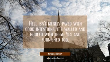 Hell isn't merely paved with good intentions, it's walled and roofed with them. Yes and furnished t