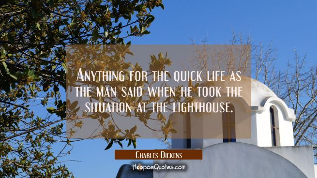 Anything for the quick life as the man said when he took the situation at the lighthouse.
