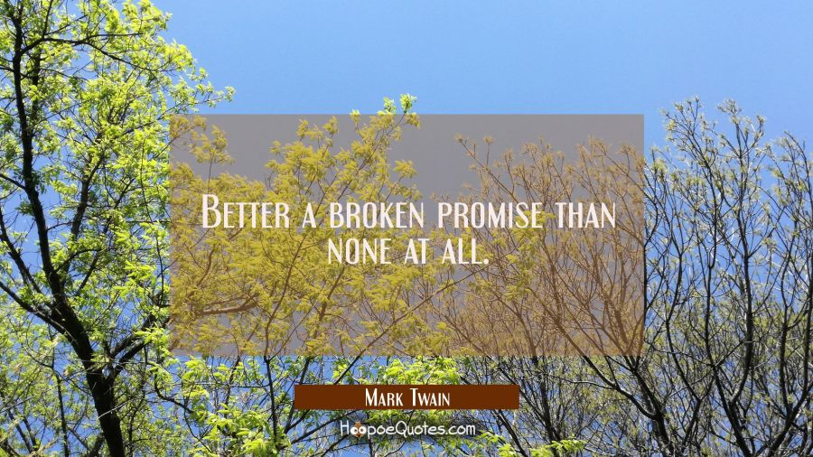 Better a broken promise than none at all. Mark Twain Quotes