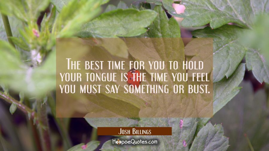 The best time for you to hold your tongue is the time you feel you must say something or bust. Josh Billings Quotes