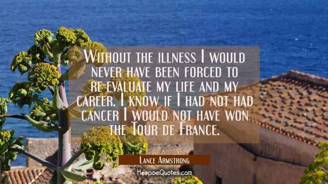 Without the illness I would never have been forced to re-evaluate my life and my career. I know if