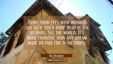Stuff your eyes with wonder live as if you'd drop dead in ten seconds. See the world. It's more fan Ray Bradbury Quotes