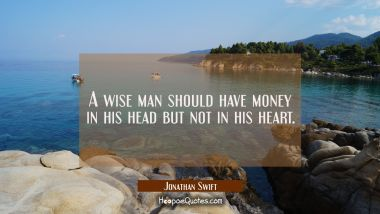 A wise man should have money in his head but not in his heart.
