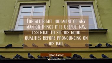 For all right judgment of any man or things it is useful nay essential to see his good qualities be