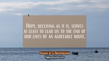 Hope deceiving as it is serves at least to lead us to the end of our lives by an agreeable route.