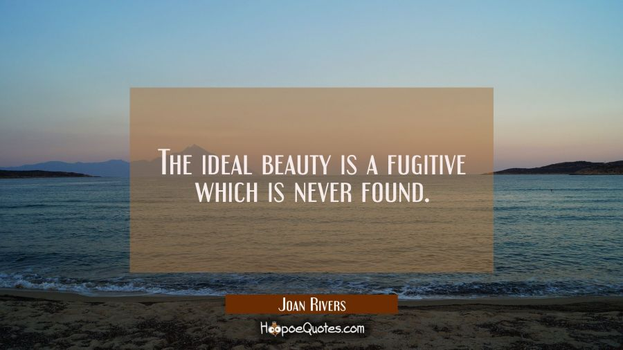 The ideal beauty is a fugitive which is never found. Joan Rivers Quotes